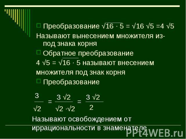 Преобразование √16 · 5 = √16 √5 =4 √5 Преобразование √16 · 5 = √16 √5 =4 √5 Называют вынесением множителя из-под знака корня Обратное преобразование 4 √5 = √16 · 5 называют внесением множителя под знак корня Преобразование