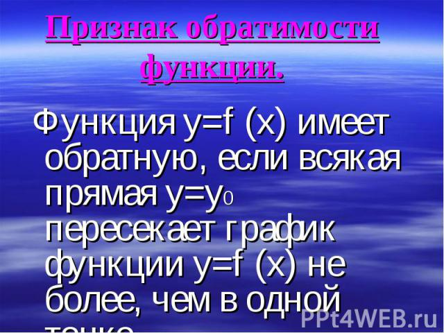 Функция y=f (x) имеет обратную, если всякая прямая y=y0 пересекает график функции у=f (х) не более, чем в одной точке. Функция y=f (x) имеет обратную, если всякая прямая y=y0 пересекает график функции у=f (х) не более, чем в одной точке.