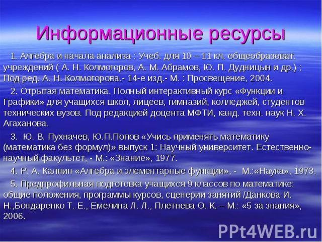 1. Алгебра и начала анализа : Учеб. для 10 – 11 кл. общеобразоват. учреждений ( А. Н. Колмогоров, А. М. Абрамов, Ю. П. Дудницын и др.) ; Под ред. А. Н. Колмогорова.- 14-е изд.- М. : Просвещение, 2004. 1. Алгебра и начала анализа : Учеб. для 10 – 11 …