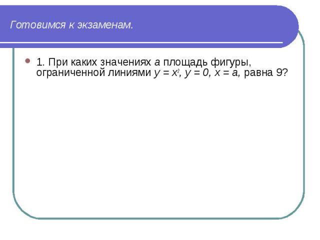 1. При каких значениях а площадь фигуры, ограниченной линиями у = х2, у = 0, х = а, равна 9? 1. При каких значениях а площадь фигуры, ограниченной линиями у = х2, у = 0, х = а, равна 9?