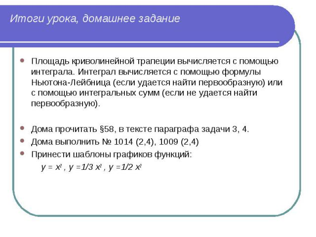 Площадь криволинейной трапеции вычисляется с помощью интеграла. Интеграл вычисляется с помощью формулы Ньютона-Лейбница (если удается найти первообразную) или с помощью интегральных сумм (если не удается найти первообразную). Площадь криволинейной т…