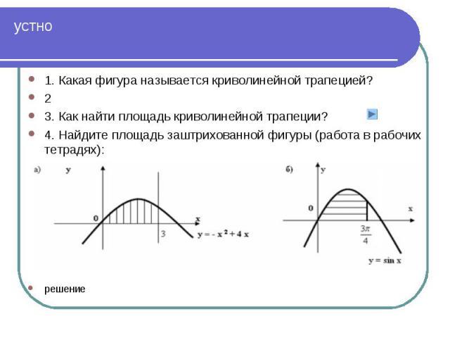 1. Какая фигура называется криволинейной трапецией? 1. Какая фигура называется криволинейной трапецией? 2 3. Как найти площадь криволинейной трапеции? 4. Найдите площадь заштрихованной фигуры (работа в рабочих тетрадях): решение
