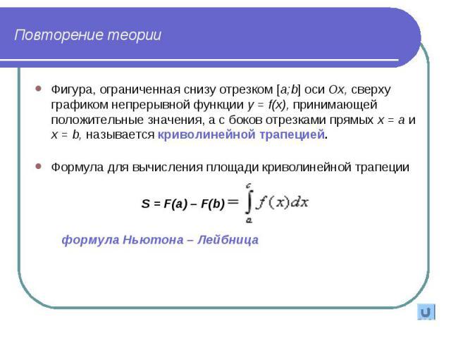 Фигура, ограниченная снизу отрезком [a;b] оси Ох, сверху графиком непрерывной функции у = f(x), принимающей положительные значения, а с боков отрезками прямых х = а и х = b, называется криволинейной трапецией. Фигура, ограниченная снизу отрезком [a;…