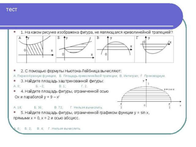 1. На каком рисунке изображена фигура, не являющаяся криволинейной трапецией? 1. На каком рисунке изображена фигура, не являющаяся криволинейной трапецией? 2. С помощью формулы Ньютона-Лейбница вычисляют: А. Первообразную функции;  Б. Площадь …