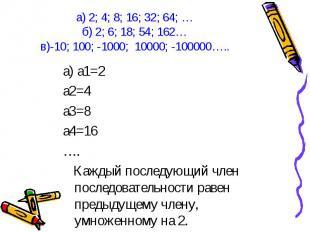 а) а1=2 а) а1=2 а2=4 а3=8 а4=16 …. Каждый последующий член последовательности ра