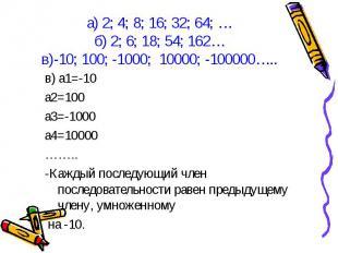 в) а1=-10 в) а1=-10 а2=100 а3=-1000 а4=10000 …….. -Каждый последующий член после