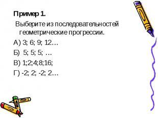 Пример 1. Пример 1. Выберите из последовательностей геометрические прогрессии. А