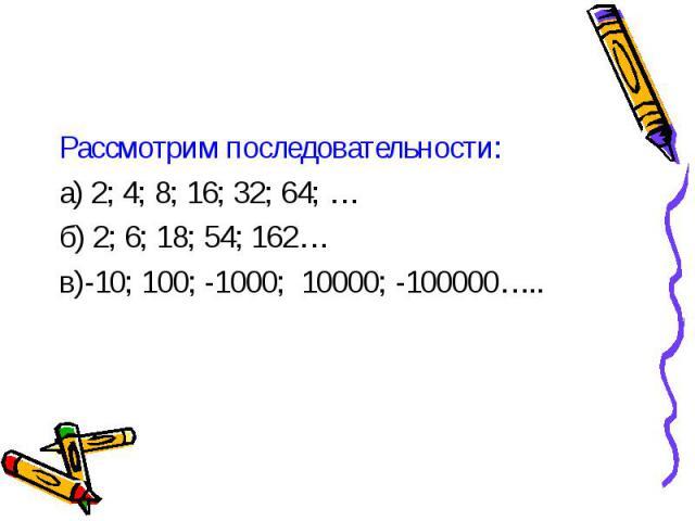 Рассмотрим последовательности: Рассмотрим последовательности: а) 2; 4; 8; 16; 32; 64; … б) 2; 6; 18; 54; 162… в)-10; 100; -1000; 10000; -100000…..