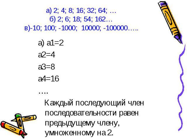 а) а1=2 а) а1=2 а2=4 а3=8 а4=16 …. Каждый последующий член последовательности равен предыдущему члену, умноженному на 2.