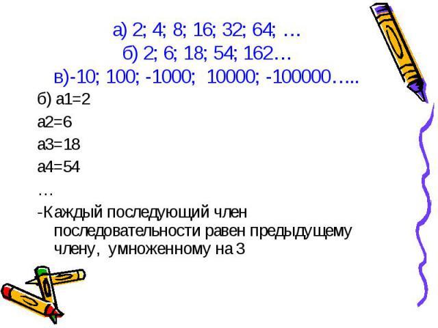 б) а1=2 б) а1=2 а2=6 а3=18 а4=54 … -Каждый последующий член последовательности равен предыдущему члену, умноженному на 3