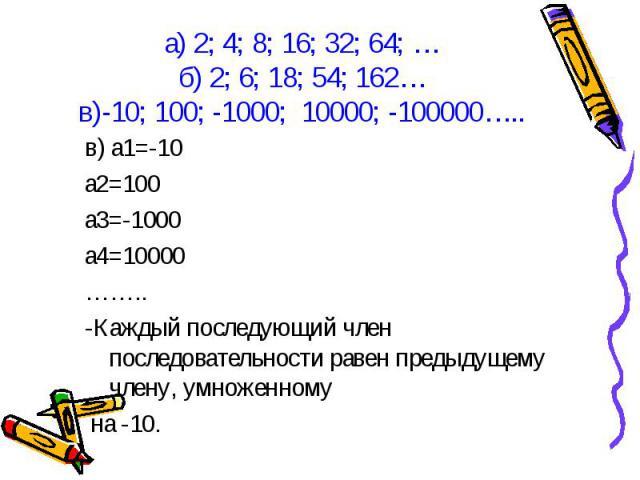 в) а1=-10 в) а1=-10 а2=100 а3=-1000 а4=10000 …….. -Каждый последующий член последовательности равен предыдущему члену, умноженному на -10.