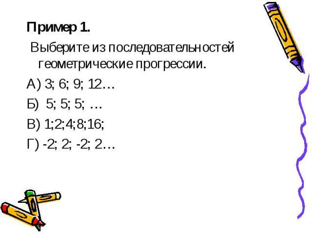 Пример 1. Пример 1. Выберите из последовательностей геометрические прогрессии. А) 3; 6; 9; 12… Б) 5; 5; 5; … В) 1;2;4;8;16; Г) -2; 2; -2; 2…