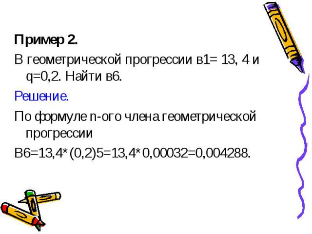 Пример 2. Пример 2. В геометрической прогрессии в1= 13, 4 и q=0,2. Найти в6. Решение. По формуле n-ого члена геометрической прогрессии В6=13,4*(0,2)5=13,4*0,00032=0,004288.