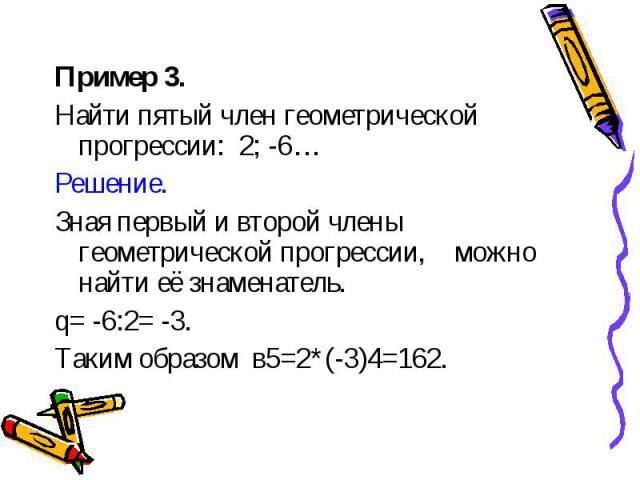 Пример 3. Пример 3. Найти пятый член геометрической прогрессии: 2; -6… Решение. Зная первый и второй члены геометрической прогрессии, можно найти её знаменатель. q= -6:2= -3. Таким образом в5=2*(-3)4=162.