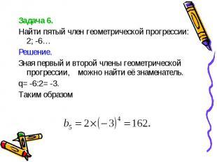 Задача 6. Задача 6. Найти пятый член геометрической прогрессии: 2; -6… Решение.