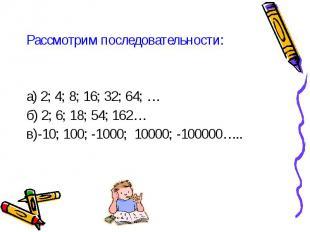 Рассмотрим последовательности: Рассмотрим последовательности: а) 2; 4; 8; 16; 32