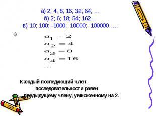 а) а) Каждый последующий член последовательности равен предыдущему члену, умноже