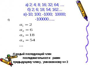 б) б) -Каждый последующий член последовательности равен предыдущему члену, умнож