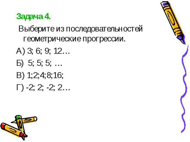 Задача 4. Задача 4. Выберите из последовательностей геометрические прогрессии. А) 3; 6; 9; 12… Б) 5; 5; 5; … В) 1;2;4;8;16; Г) -2; 2; -2; 2…