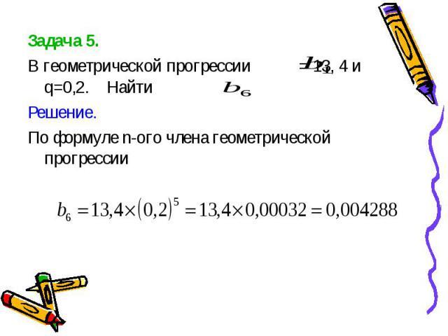 Задача 5. Задача 5. В геометрической прогрессии = 13, 4 и q=0,2. Найти Решение. По формуле n-ого члена геометрической прогрессии