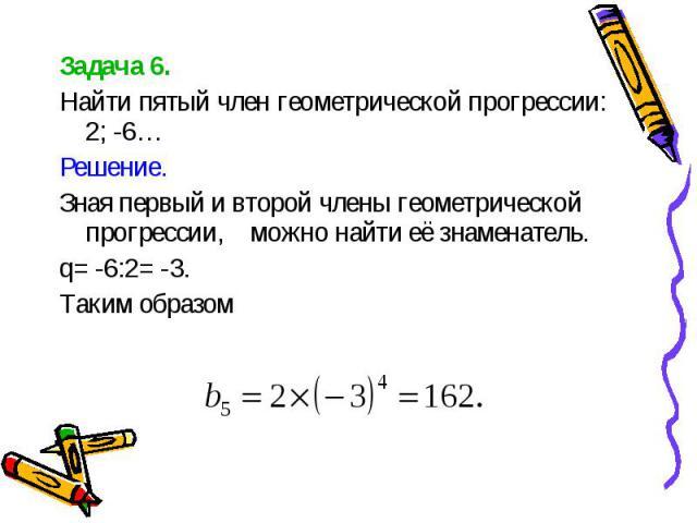 Задача 6. Задача 6. Найти пятый член геометрической прогрессии: 2; -6… Решение. Зная первый и второй члены геометрической прогрессии, можно найти её знаменатель. q= -6:2= -3. Таким образом