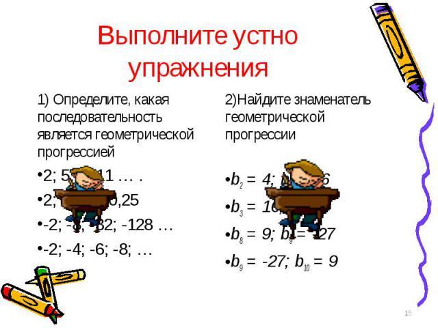 1) Определите, какая последовательность является геометрической прогрессией 1) Определите, какая последовательность является геометрической прогрессией 2; 5; 8; 11 … . 2; 1; 0,5; 0,25 -2; -8; -32; -128 … -2; -4; -6; -8; …