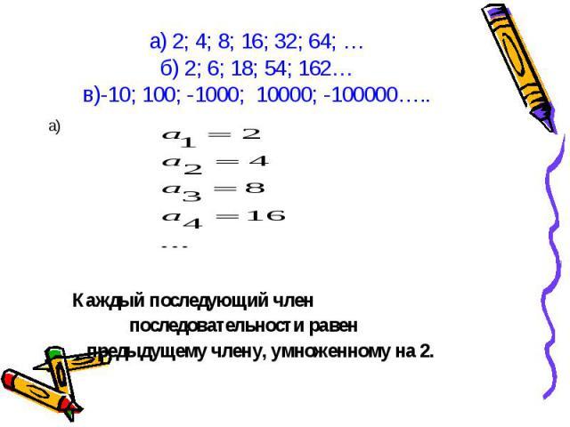 а) а) Каждый последующий член последовательности равен предыдущему члену, умноженному на 2.