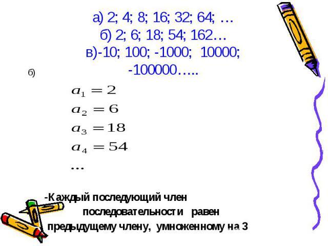 б) б) -Каждый последующий член последовательности равен предыдущему члену, умноженному на 3