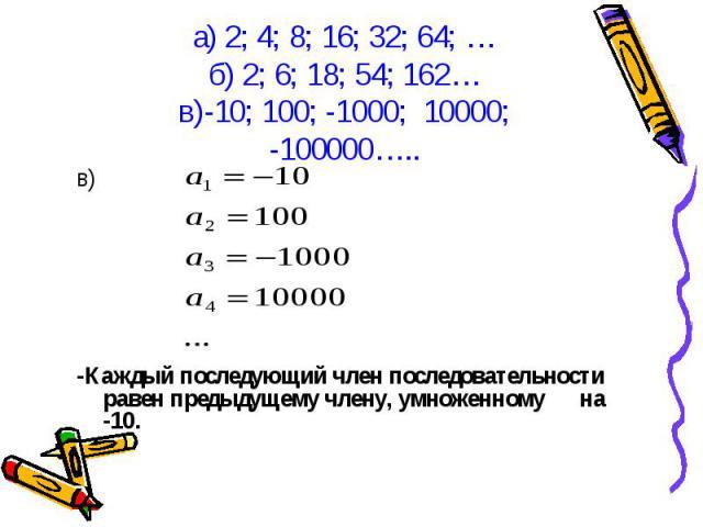 в) -Каждый последующий член последовательности равен предыдущему члену, умноженному на -10.