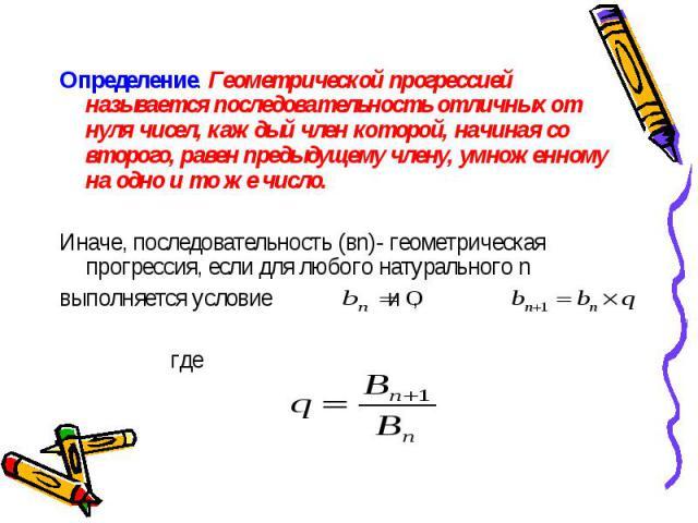 Определение. Геометрической прогрессией называется последовательность отличных от нуля чисел, каждый член которой, начиная со второго, равен предыдущему члену, умноженному на одно и то же число. Определение. Геометрической прогрессией называется пос…