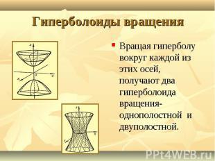 Вращая гиперболу вокруг каждой из этих осей, получают два гиперболоида вращения-