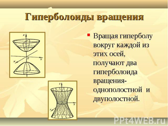 Вращая гиперболу вокруг каждой из этих осей, получают два гиперболоида вращения-однополостной и двуполостной. Вращая гиперболу вокруг каждой из этих осей, получают два гиперболоида вращения-однополостной и двуполостной.