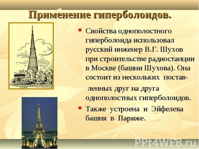 Свойства однополостного гиперболоида использовал русский инженер В.Г. Шухов при строительстве радиостанции в Москве (башни Шухова). Она состоит из нескольких постав- Свойства однополостного гиперболоида использовал русский инженер В.Г. Шухов при стр…