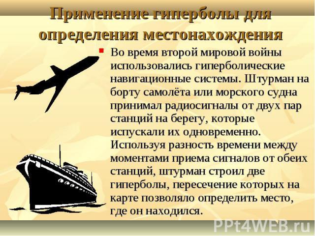 Во время второй мировой войны использовались гиперболические навигационные системы. Штурман на борту самолёта или морского судна принимал радиосигналы от двух пар станций на берегу, которые испускали их одновременно. Используя разность времени между…
