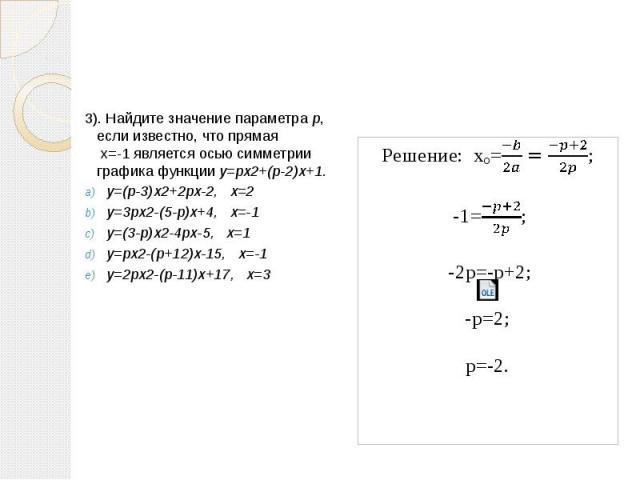 3). Найдите значение параметра р, если известно, что прямая х=-1 является осью симметрии графика функции y=px2+(p-2)x+1. y=(p-3)x2+2px-2, x=2 y=3px2-(5-p)x+4, x=-1 y=(3-p)x2-4px-5, x=1 y=px2-(p+12)x-15, x=-1 y=2px2-(p-11)x+17, x=3