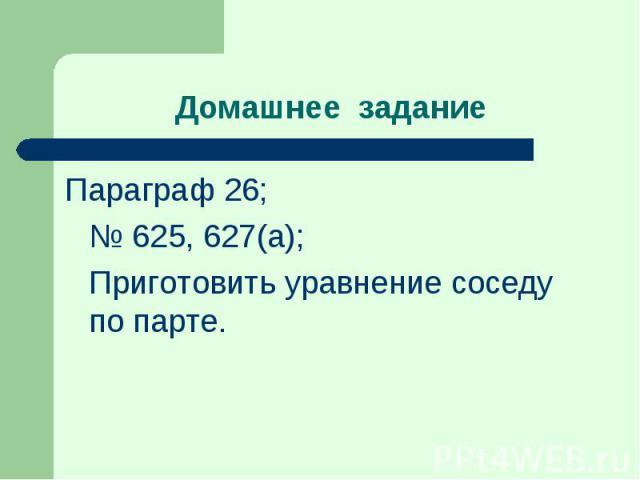 Параграф 26; Параграф 26; № 625, 627(а); Приготовить уравнение соседу по парте.