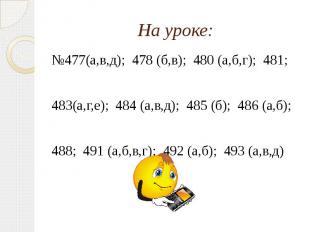 На уроке: №477(а,в,д); 478 (б,в); 480 (а,б,г); 481; 483(а,г,е); 484 (а,в,д); 485