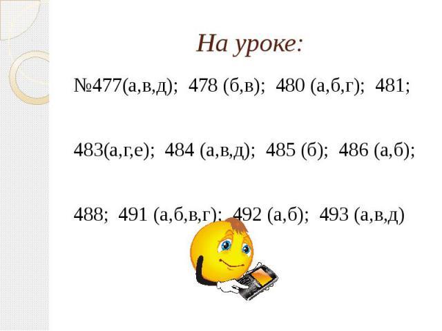 На уроке: №477(а,в,д); 478 (б,в); 480 (а,б,г); 481; 483(а,г,е); 484 (а,в,д); 485 (б); 486 (а,б); 488; 491 (а,б,в,г); 492 (а,б); 493 (а,в,д)