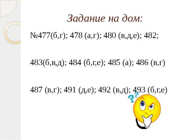 Задание на дом: №477(б,г); 478 (а,г); 480 (в,д,е); 482; 483(б,в,д); 484 (б,г,е); 485 (а); 486 (в,г) 487 (в,г); 491 (д,е); 492 (в,д); 493 (б,г,е)