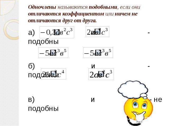 Одночлены называются подобными, если они отличаются коэффициентом или ничем не отличаются друг от друга. а) и - подобны б) и - подобны в) и - не подобны