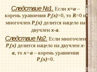 Следствие №1. Если х=а – корень уравнения Рп(х)=0, то R=0 и многочлен Рп(х) дели