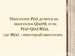 Многочлен Р(х) делится на многочлен Q(х)≠0, если Р(х)=Q(x)∙M(x), Многочлен Р(х)
