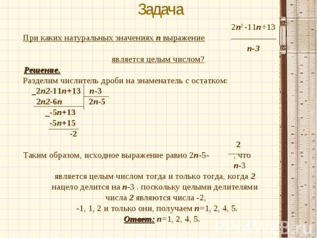 2п2 -11п+13 2п2 -11п+13 При каких натуральных значениях п выражение п-3 является целым числом? Решение. Разделим числитель дроби на знаменатель с остатком: _2п2-11п+13 п-3 2п2-6п 2п-5 _-5п+13 -5п+15 -2 2 Таким образом, исходное выражение равно 2п-5-…