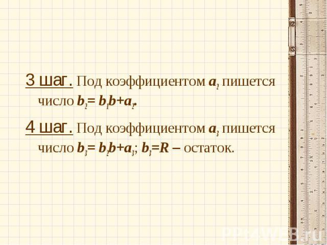 3 шаг. Под коэффициентом а2 пишется число b2= b1b+а2. 3 шаг. Под коэффициентом а2 пишется число b2= b1b+а2. 4 шаг. Под коэффициентом а3 пишется число b3= b2b+а3; b3=R – остаток.