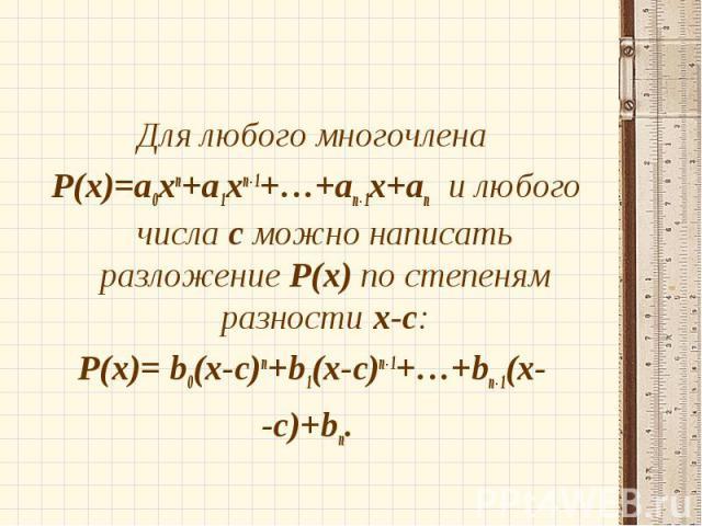 Для любого многочлена Для любого многочлена Р(х)=а0хп+а1хп-1+…+ап-1х+ап и любого числа с можно написать разложение Р(х) по степеням разности х-с: Р(х)= b0(x-c)п+b1(x-c)п-1+…+bп-1(x- -c)+bп.