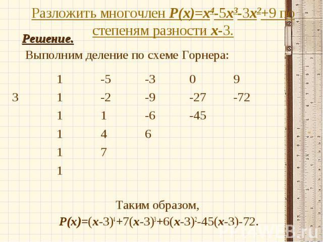 Решение. Решение. Выполним деление по схеме Горнера: Таким образом, Р(х)=(х-3)4+7(х-3)3+6(х-3)2-45(х-3)-72.