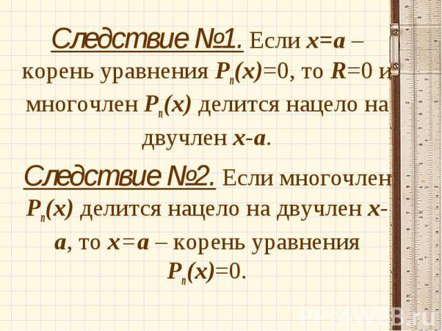Следствие №1. Если х=а – корень уравнения Рп(х)=0, то R=0 и многочлен Рп(х) делится нацело на двучлен х-а. Следствие №1. Если х=а – корень уравнения Рп(х)=0, то R=0 и многочлен Рп(х) делится нацело на двучлен х-а. Следствие №2. Если многочлен Рп(х) …