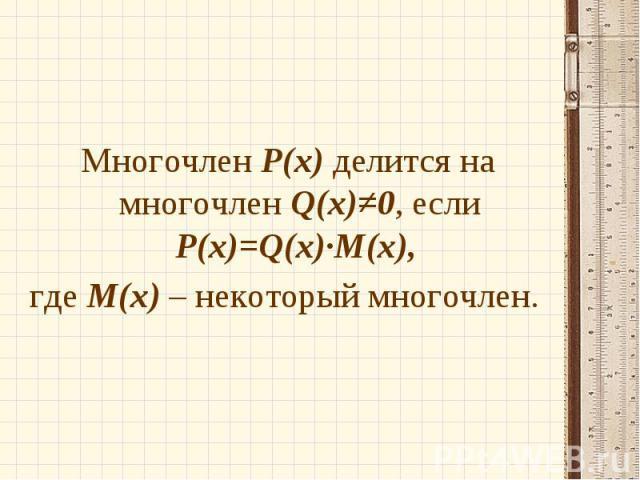 Многочлен Р(х) делится на многочлен Q(х)≠0, если Р(х)=Q(x)∙M(x), Многочлен Р(х) делится на многочлен Q(х)≠0, если Р(х)=Q(x)∙M(x), где М(х) – некоторый многочлен.