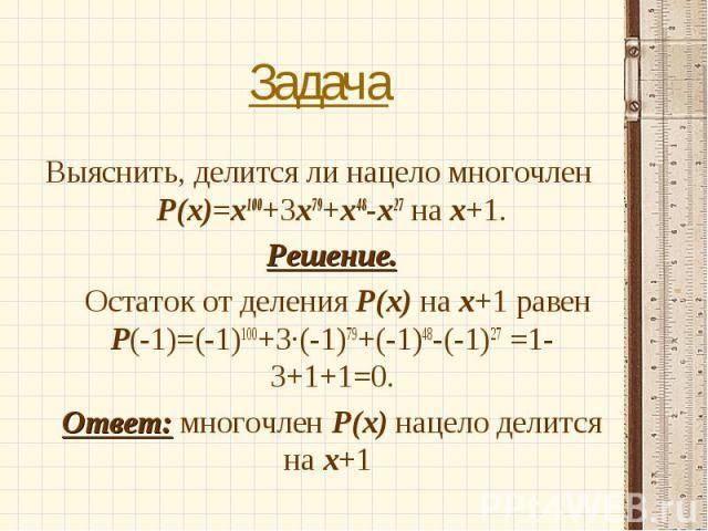 Выяснить, делится ли нацело многочлен Р(х)=х100+3х79+х48-х27 на х+1. Выяснить, делится ли нацело многочлен Р(х)=х100+3х79+х48-х27 на х+1. Решение. Остаток от деления Р(х) на х+1 равен Р(-1)=(-1)100+3·(-1)79+(-1)48-(-1)27 =1-3+1+1=0. Ответ: многочлен…
