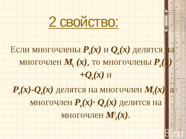 Если многочлены Рn(х) и Qn(x) делятся на многочлен Mk (x), то многочлены Рn(х)+Qn(x) и Рn(х)-Qn(x) делятся на многочлен Mk(x), а многочлен Рn(х)· Qn(x) делится на многочлен M2k(x).